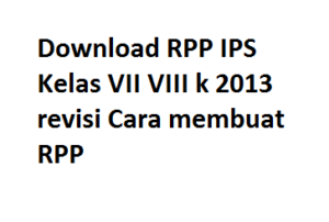 Download RPP IPS Kelas VII VIII k 2013 revisi Cara membuat RPP