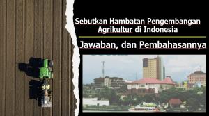 Sebutkan Hambatan Pengembangan Agrikultur di Indonesia