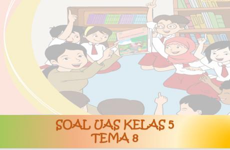 Soal UAS Kelas 5 Tema 8 Lingkungan Sahabat Kita